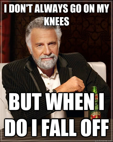 I don't always go on my knees But when I do I fall off - I don't always go on my knees But when I do I fall off  The Most Interesting Man In The World