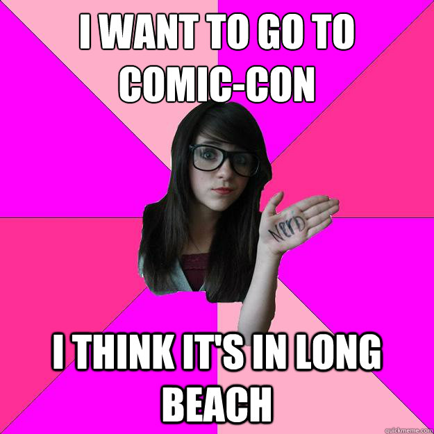 I want to go to  Comic-Con I think it's in Long Beach - I want to go to  Comic-Con I think it's in Long Beach  Idiot Nerd Girl