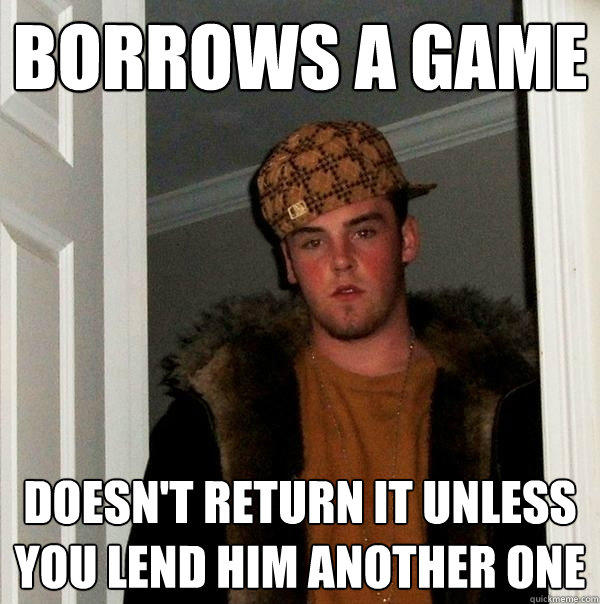 Borrows a game doesn't return it unless you lend him another one - Borrows a game doesn't return it unless you lend him another one  Scumbag Steve