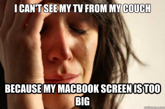 I CAN'T SEE MY TV FROM MY COUCH BECAUSE MY MACBOOK SCREEN IS TOO BIG - I CAN'T SEE MY TV FROM MY COUCH BECAUSE MY MACBOOK SCREEN IS TOO BIG  First World Problems