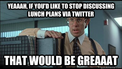 Yeaaah, if you'd like to stop discussing lunch plans via twitter that would be greaaat - Yeaaah, if you'd like to stop discussing lunch plans via twitter that would be greaaat  Bill Lumbergh
