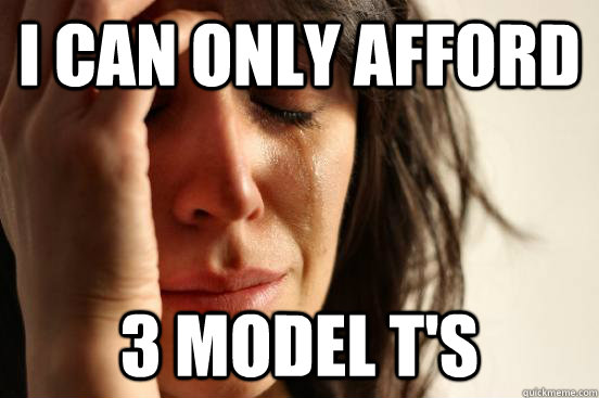 I can only afford 3 model T's - I can only afford 3 model T's  First World Problems