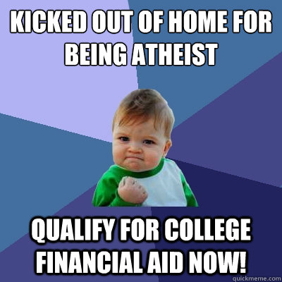 Kicked out of home for being Atheist Qualify for college financial aid now! - Kicked out of home for being Atheist Qualify for college financial aid now!  Success Kid