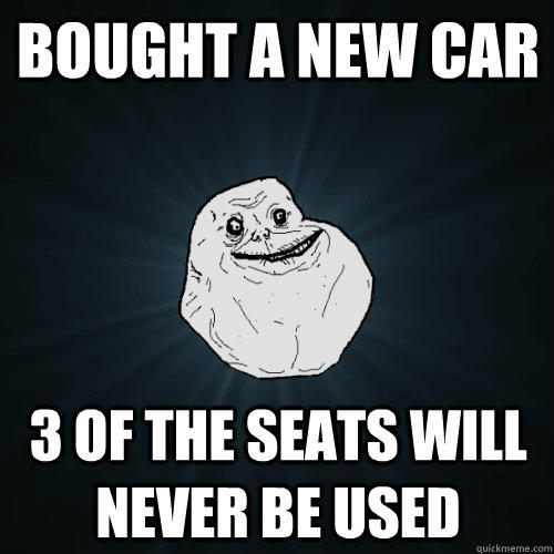 Bought a new car 3 of the Seats will never be used - Bought a new car 3 of the Seats will never be used  Forever Alone