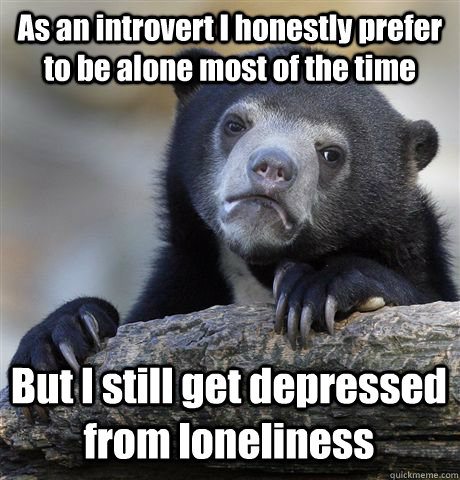 As an introvert I honestly prefer to be alone most of the time But I still get depressed from loneliness - As an introvert I honestly prefer to be alone most of the time But I still get depressed from loneliness  Confession Bear