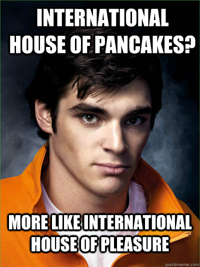 International house of pancakes? More like international house of pleasure - International house of pancakes? More like international house of pleasure  Walt Jr