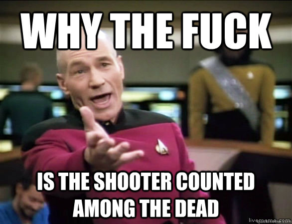 why the fuck is the shooter counted among the dead - why the fuck is the shooter counted among the dead  Annoyed Picard HD