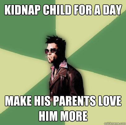 kidnap child for a day make his parents love him more - kidnap child for a day make his parents love him more  Helpful Tyler Durden