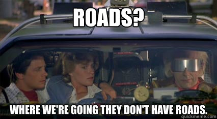 Roads? Where we're going they don't have roads. - Roads? Where we're going they don't have roads.  Misc