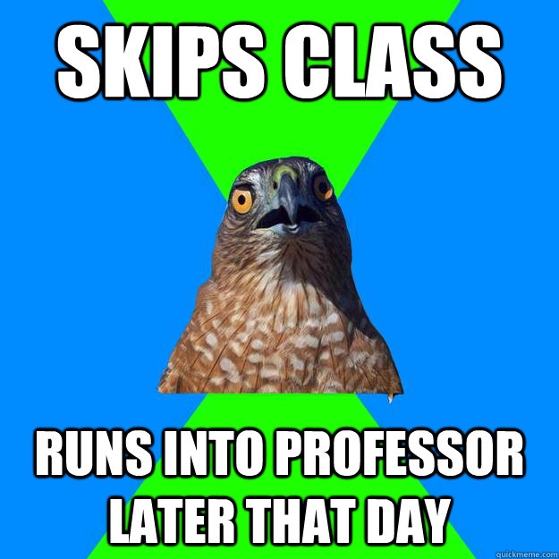 Skips class Runs into professor later that day - Skips class Runs into professor later that day  Hawkward