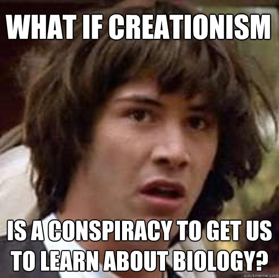 What if creationism is a conspiracy to get us to learn about biology? - What if creationism is a conspiracy to get us to learn about biology?  conspiracy keanu