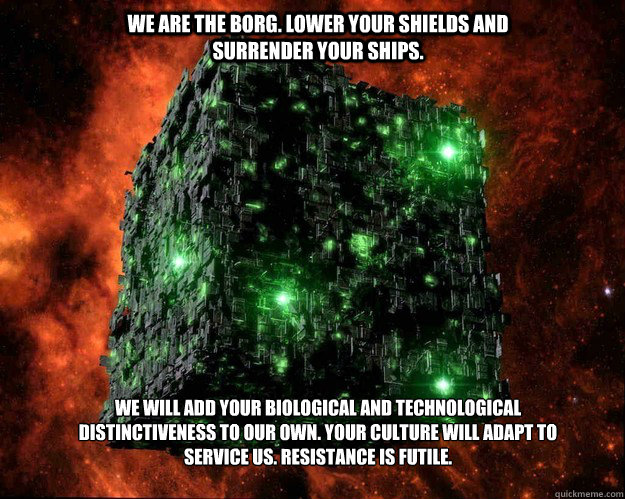 We are the Borg. Lower your shields and surrender your ships. We will add your biological and technological distinctiveness to our own. Your culture will adapt to service us. Resistance is futile.