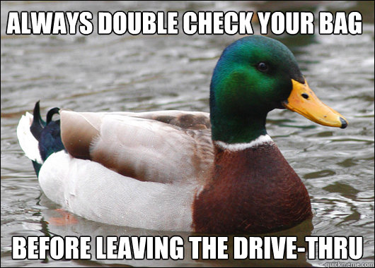 always double check your bag before leaving the drive-thru - always double check your bag before leaving the drive-thru  Actual Advice Mallard