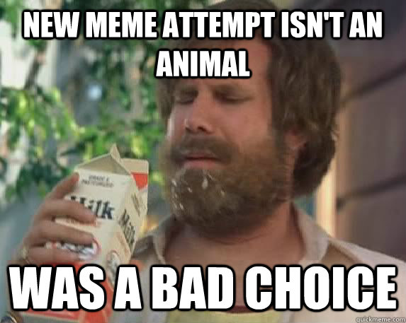new meme attempt isn't an animal Was a bad choice