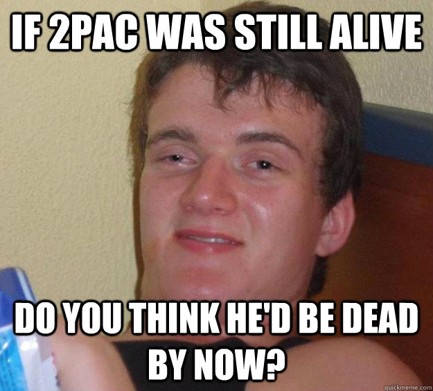 if 2pac was still alive do you think he'd be dead by now? - if 2pac was still alive do you think he'd be dead by now?  10 Guy