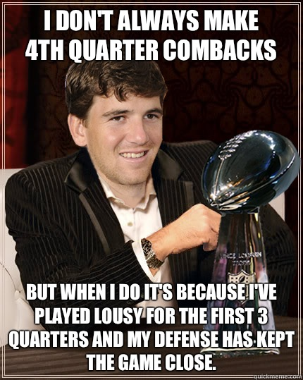 I Don't always make  4th quarter combacks But when I do it's because I've played lousy for the first 3 quarters and my Defense has kept the game close.  Eli Manning