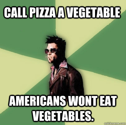 Call pizza a vegetable Americans wont eat vegetables. - Call pizza a vegetable Americans wont eat vegetables.  Helpful Tyler Durden