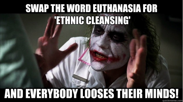 Swap the word Euthanasia for  'Ethnic Cleansing' And everybody looses their minds! - Swap the word Euthanasia for  'Ethnic Cleansing' And everybody looses their minds!  Joker Mind Loss