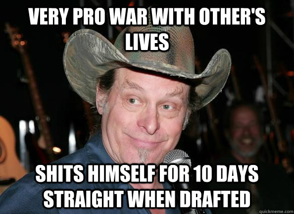 very pro war with other's lives shits himself for 10 days straight when drafted  Scumbag Ted Nugent