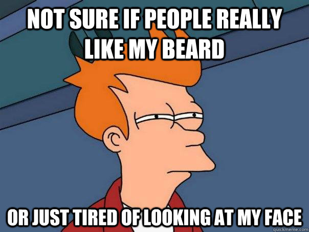 Not sure if people really like my beard or just tired of looking at my face - Not sure if people really like my beard or just tired of looking at my face  Futurama Fry