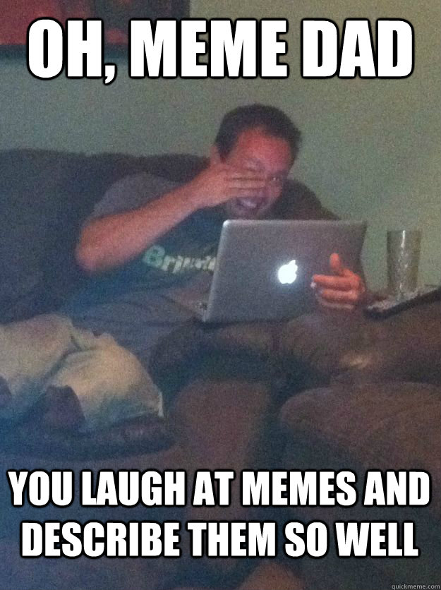 Oh, Meme dad you laugh at memes and describe them so well  MEME DAD