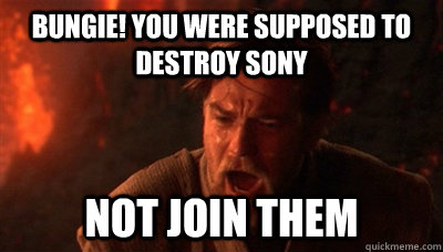 Bungie! You were supposed to destroy Sony not join them - Bungie! You were supposed to destroy Sony not join them  Epic Fucking Obi Wan