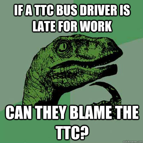 Funny Late For Work Meme : If a ttc bus driver is late for work can they blame the