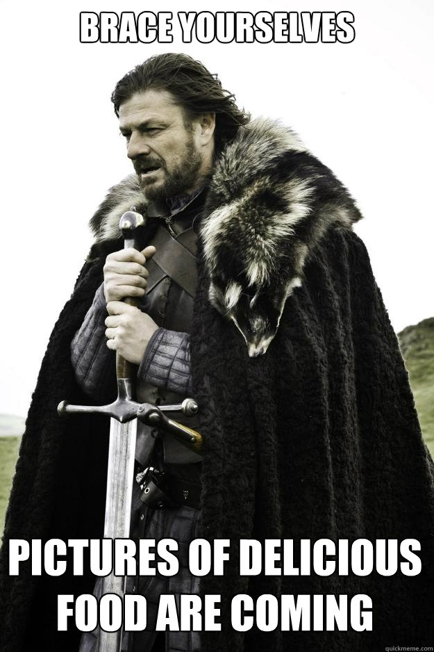 brace yourselves pictures of delicious food are coming - brace yourselves pictures of delicious food are coming  Winter is coming