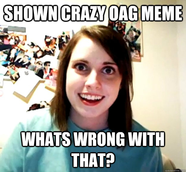SHown crazy OAG MEME Whats wrong with that? - SHown crazy OAG MEME Whats wrong with that?  Misc