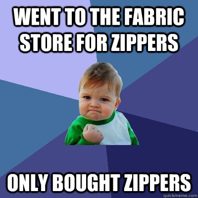 Went to the fabric store for zippers only bought zippers - Went to the fabric store for zippers only bought zippers  Success Kid