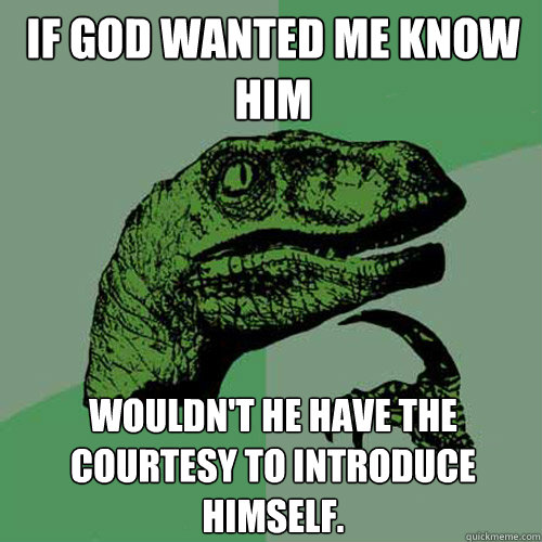 If God wanted me know him wouldn't he have the courtesy to introduce himself. - If God wanted me know him wouldn't he have the courtesy to introduce himself.  Philosoraptor