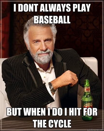 I dont always play baseball but when i do i hit for the cycle  - I dont always play baseball but when i do i hit for the cycle   The Most Interesting Man In The World