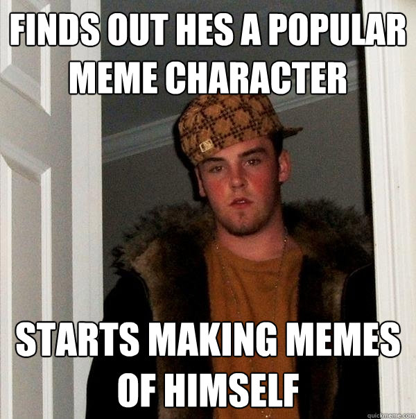 finds out hes a popular meme character starts making memes of himself - finds out hes a popular meme character starts making memes of himself  Scumbag Steve