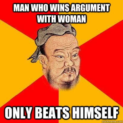 man who wins argument with woman only beats himself - man who wins argument with woman only beats himself  Confucius says