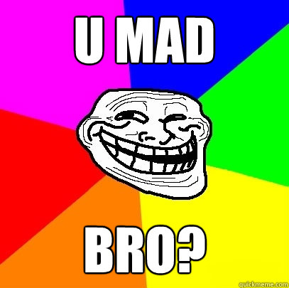 U MAD BRO?  Troll Face