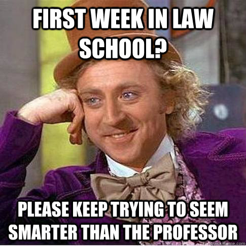 First week in law school? Please keep trying to seem smarter than the professor