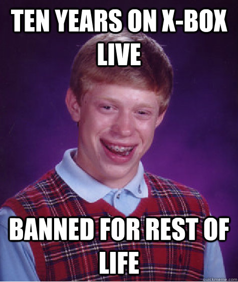Ten Years on X-BOX LIve Banned for rest of life - Ten Years on X-BOX LIve Banned for rest of life  Bad Luck Brian