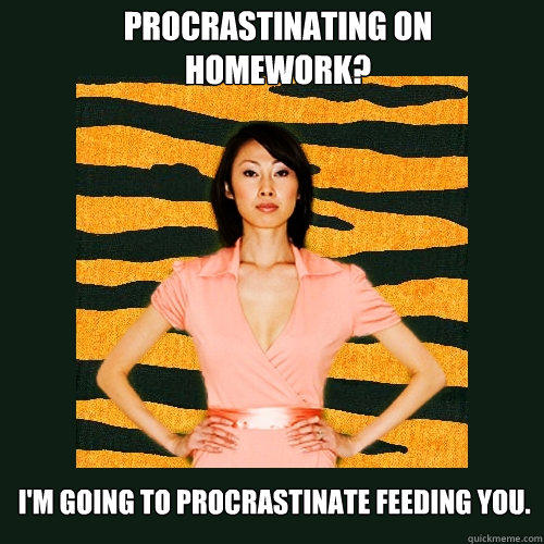 Procrastinating on homework? I'm going to procrastinate feeding you. - Procrastinating on homework? I'm going to procrastinate feeding you.  Tiger Mom