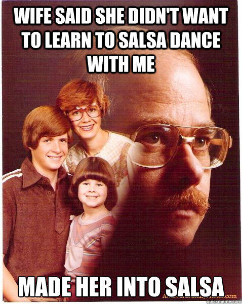 Wife said she didn't want to learn to salsa dance with me Made her into salsa - Wife said she didn't want to learn to salsa dance with me Made her into salsa  Vengeance Dad