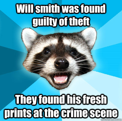 Will smith was found guilty of theft They found his fresh prints at the crime scene - Will smith was found guilty of theft They found his fresh prints at the crime scene  Lame Pun Coon
