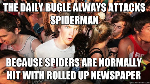 The Daily bugle always attacks spiderman  because spiders are normally hit with rolled up newspaper - The Daily bugle always attacks spiderman  because spiders are normally hit with rolled up newspaper  Sudden Clarity Clarence