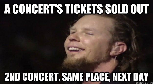 a concert's tickets sold out 2nd concert, same place, next day - a concert's tickets sold out 2nd concert, same place, next day  Good Guy Hetfield
