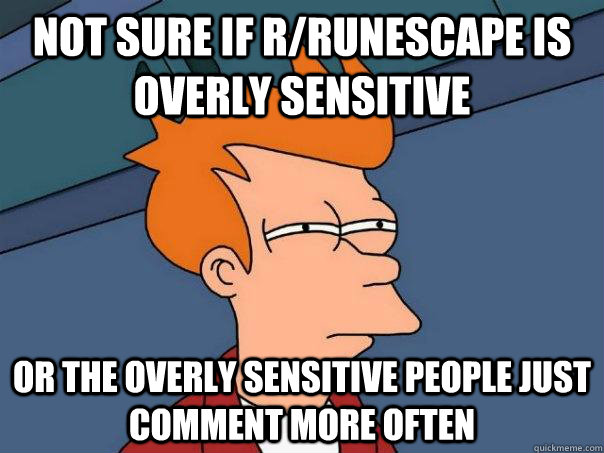 Not sure if r/Runescape is overly sensitive or the overly sensitive people just comment more often - Not sure if r/Runescape is overly sensitive or the overly sensitive people just comment more often  Futurama Fry