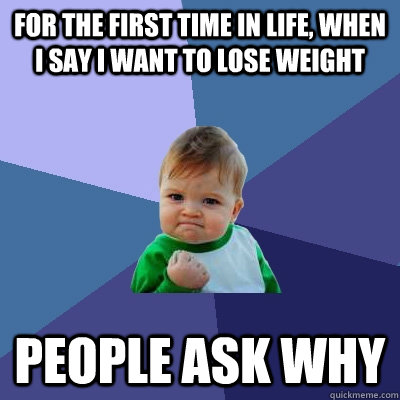For the first time in life, when I say I want to lose weight People ask why - For the first time in life, when I say I want to lose weight People ask why  Success Kid