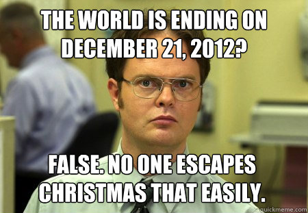 the world is ending on december 21, 2012? False. No one escapes christmas that easily. - the world is ending on december 21, 2012? False. No one escapes christmas that easily.  Dwight