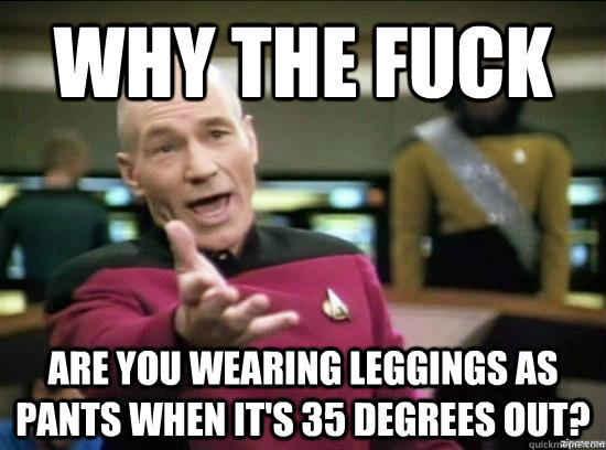 Why the fuck are you wearing leggings as pants when it's 35 degrees out? - Why the fuck are you wearing leggings as pants when it's 35 degrees out?  Annoyed Picard HD