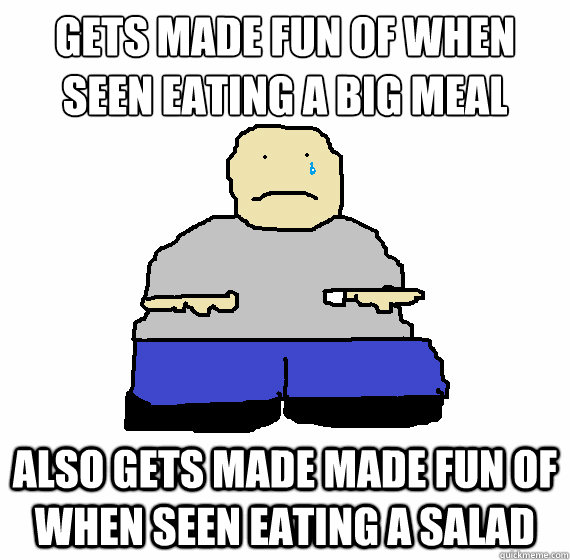 gets made fun of when seen eating a big meal also gets made made fun of when seen eating a salad - gets made fun of when seen eating a big meal also gets made made fun of when seen eating a salad  Misc