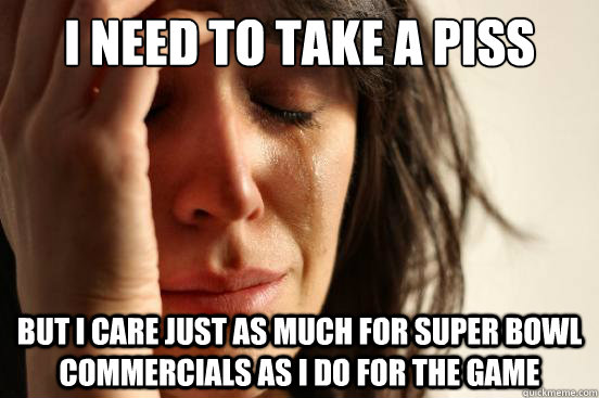 I need to take a piss but I care just as much for super bowl commercials as I do for the game - I need to take a piss but I care just as much for super bowl commercials as I do for the game  First World Problems