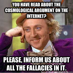 You have read about the cosmological argument on the internet? Please, inform us about all the fallacies in it.  Condescending Wonka