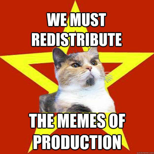 We must redistribute the memes of production - We must redistribute the memes of production  Lenin Cat